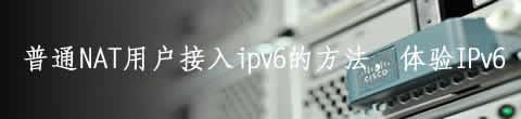 普通NAT用户接入ipv6的方法,体验IPv6